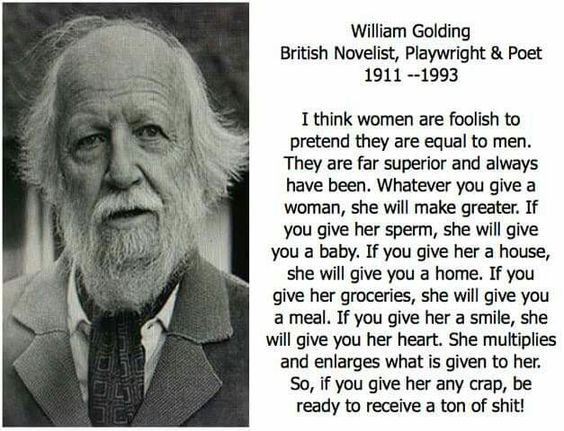"The Reason behind Why a noble prize winner , William Golding once said that ""I think women are foolish to pretend they are equal to men""."