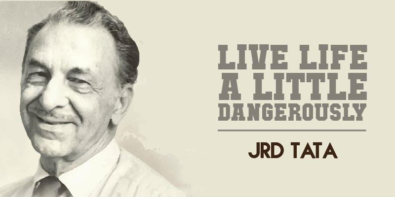 """Live life a little dangerously."" – JRD Tata"
