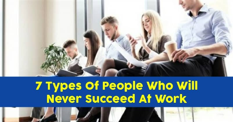 7 Kinds Of People Who Will Never Succeed At Work